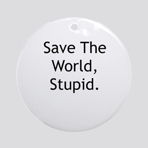 Save The World, Stupid. Ornament (Round)