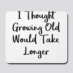 I Thought Growing Old Would Take Longer Mousepad