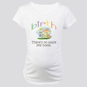 Birth. There's no place like home. Maternity T-Shi