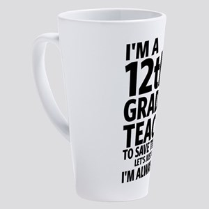 I'm a 12th Grade Teacher - 58 17 oz Latte Mug