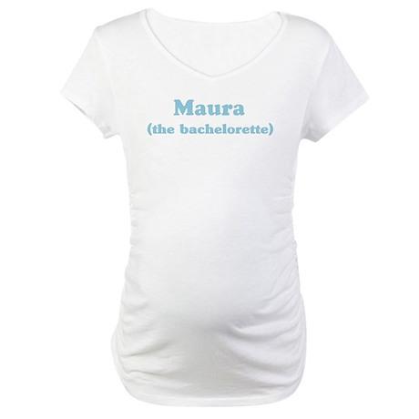 Maura the bachelorette Maternity T-Shirt