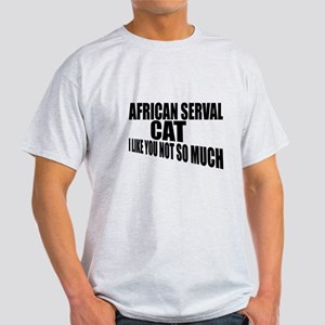 African serval Cat I Like You Not So Light T-Shirt