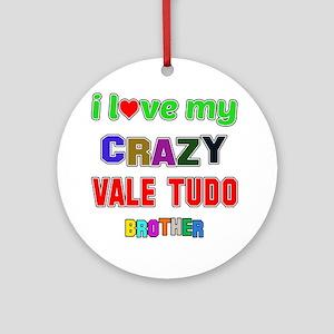 I Love My Crazy Vale Tudo Brother Round Ornament