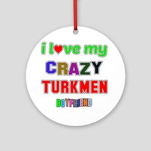 I Love My Crazy Turkmen Boyfriend Round Ornament