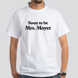 Soon to be Mrs. Moyer White T-Shirt