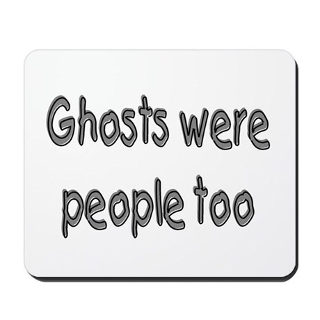 Ghosts Were People Too Mousepad