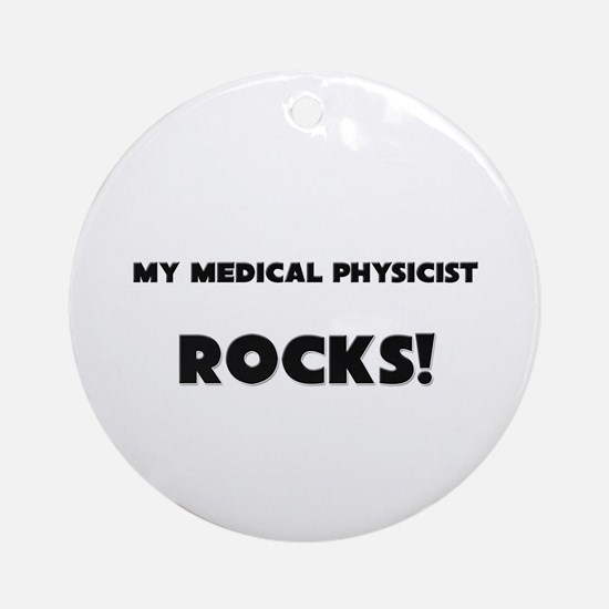 MY Medical Physicist ROCKS! Ornament (Round)