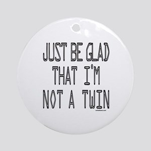 BE GLAD I'M NOT A TWIN Ornament (Round)