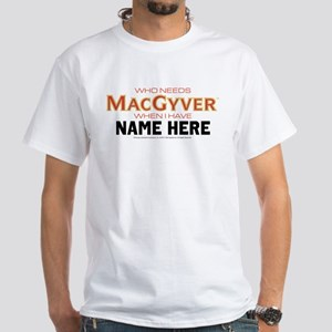 Who Needs MacGyver Personalized White T-Shirt