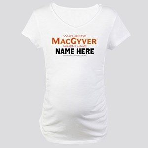 Who Needs MacGyver Personalized Maternity T-Shirt