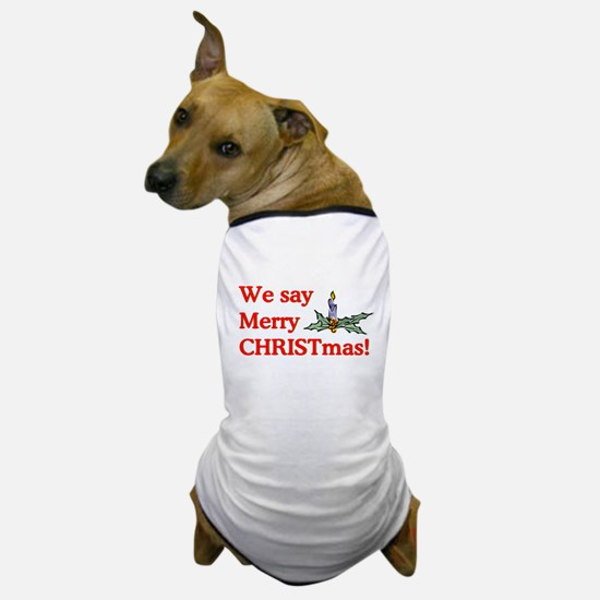 We say Merry CHRISTmas Dog T-Shirt