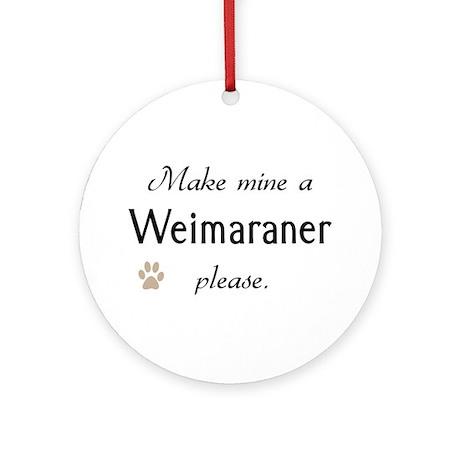 Make Mine Weimaraner Ornament (Round)