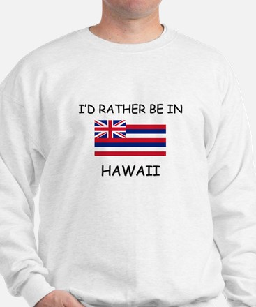 I'd rather be in Hawaii Sweatshirt
