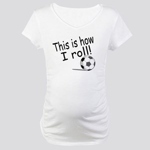 This Is How I Roll (Soccer) Maternity T-Shirt