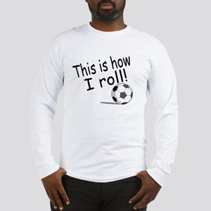 This Is How I Roll (Soccer) Long Sleeve T-Shirt