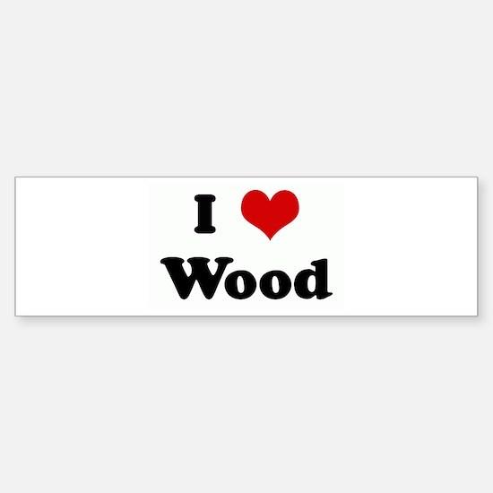 I Love Wood Bumper Bumper Bumper Sticker