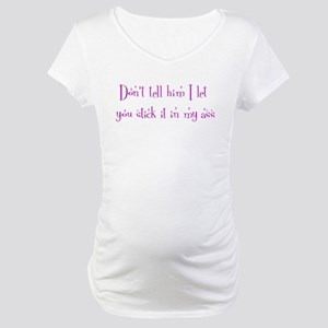 Don't tell him I let you st Maternity T-Shirt