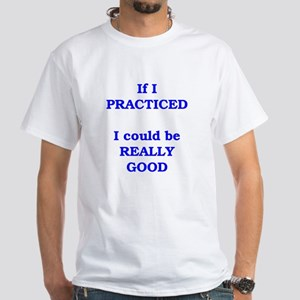 If I practiced . . . White T-Shirt