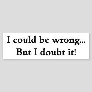 I doubt it! Bumper Sticker