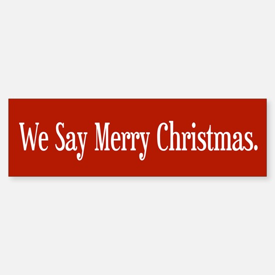 We Say Merry Christmas Bumper Bumper Bumper Sticker