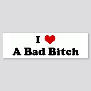 I Love A Bad Bitch Bumper Sticker
