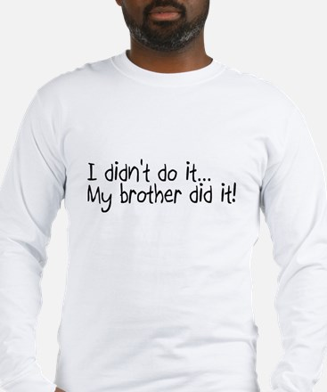 I Didnt Do It, My Brother Did It Long Sleeve T-Shi