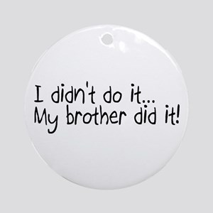 I Didnt Do It, My Brother Did It Ornament (Round)
