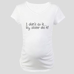 I Didn't Do It, My Sister Did It Maternity T-Shirt