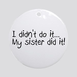 I Didn't Do It, My Sister Did It Ornament (Round)