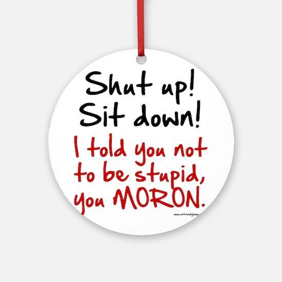 Shut Up Sit Down Moron Ornament (Round)