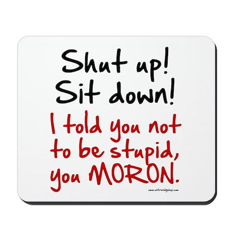 Shut Up Sit Down Moron Mousepad