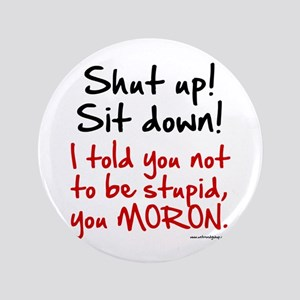 "Shut Up Sit Down Moron 3.5"" Button"
