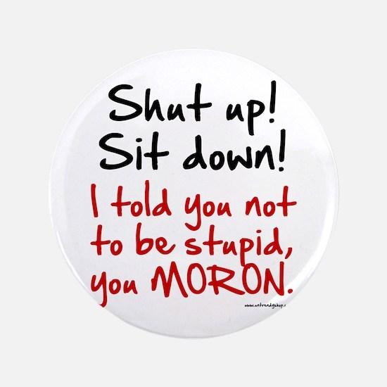"""Shut Up Sit Down Moron 3.5"""" Button"""
