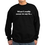 What I really mean to say is. Sweatshirt (dark)