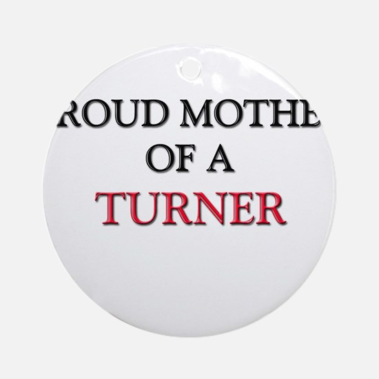 Proud Mother Of A TURNER Ornament (Round)