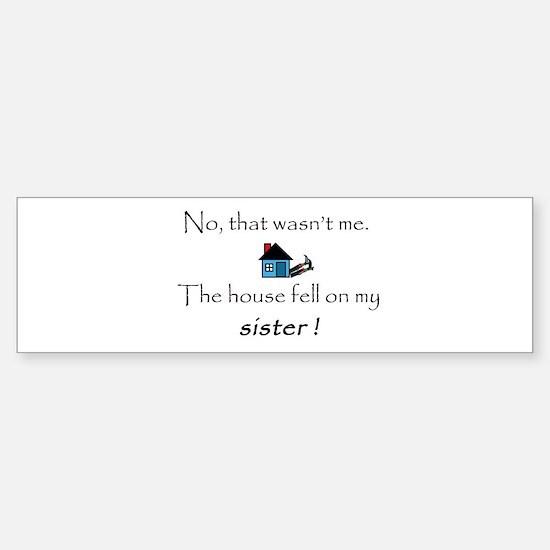 House fell on my Sister Bumper Bumper Bumper Sticker