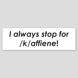 I always stop for /k/affiene! Bumper Sticker