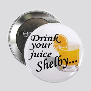 "drink your juice shelby 2.25"" Button"