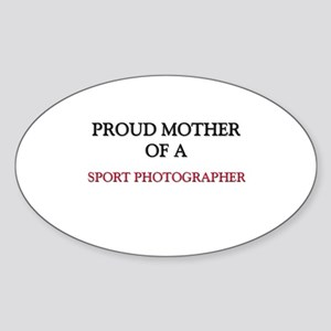 Proud Mother Of A SPORT PHOTOGRAPHER Sticker (Oval