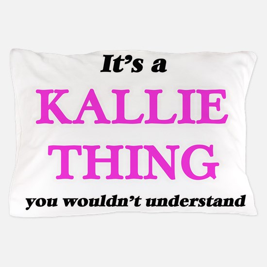 It's a Kallie thing, you wouldn&#3 Pillow Case