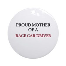 Proud Mother Of A RACE CAR DRIVER Ornament (Round)