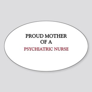 Proud Mother Of A PSYCHIATRIC NURSE Oval Sticker