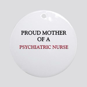 Proud Mother Of A PSYCHIATRIC NURSE Ornament (Roun