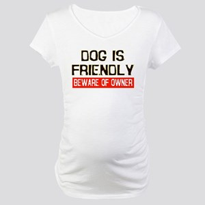 DOG IS FRIENDLY BEWARE OF OWN Maternity T-Shirt