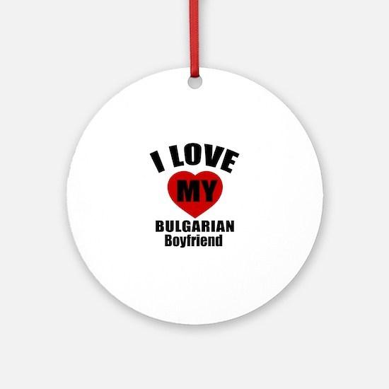 I Love My Bulgarian Boyfriend Round Ornament