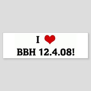 I Love BBH 12.4.08! Bumper Sticker