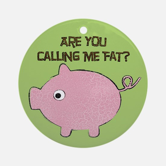 Are you Calling me Fat? Ornament (Round)