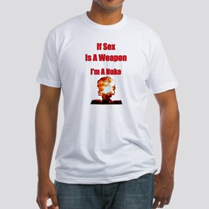 If Sex Is A Weapon I'm A Nuke Fitted T-Shirt