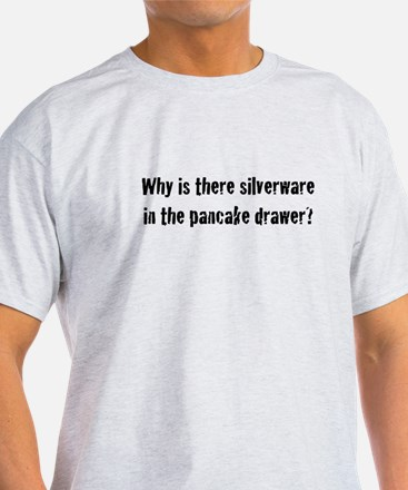 Why Is There Silverware... T-Shirt