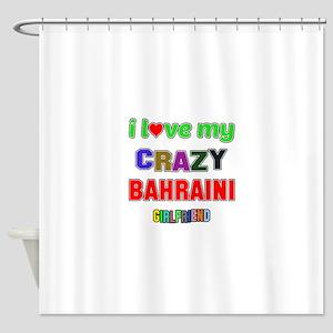 I Love My Crazy Bahraini Girlfriend Shower Curtain